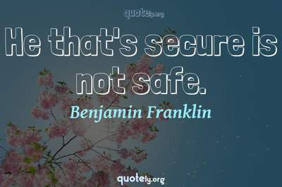 Photo Quote of He that's secure is not safe.