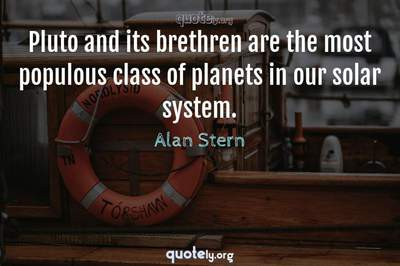 Photo Quote of Pluto and its brethren are the most populous class of planets in our solar system.