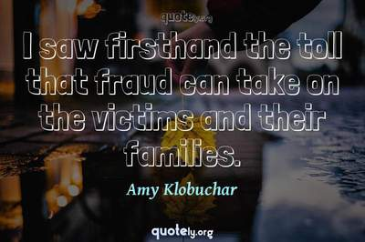 Photo Quote of I saw firsthand the toll that fraud can take on the victims and their families.