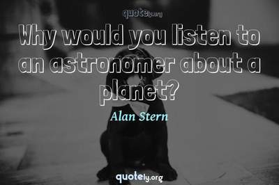 Photo Quote of Why would you listen to an astronomer about a planet?
