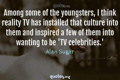 Photo Quote of Among some of the youngsters, I think reality TV has installed that culture into them and inspired a few of them into wanting to be 'TV celebrities.'