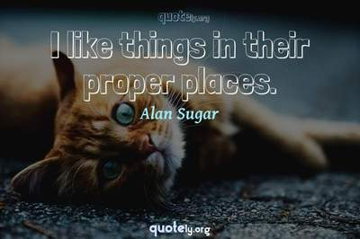 Photo Quote of I like things in their proper places.