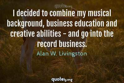 Photo Quote of I decided to combine my musical background, business education and creative abilities - and go into the record business.