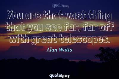 Photo Quote of You are that vast thing that you see far, far off with great telescopes.