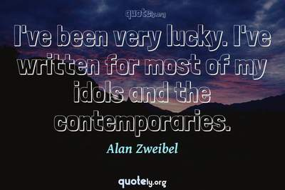 Photo Quote of I've been very lucky. I've written for most of my idols and the contemporaries.
