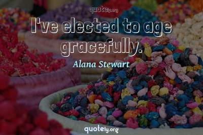 Photo Quote of I've elected to age gracefully.