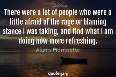 Photo Quote of There were a lot of people who were a little afraid of the rage or blaming stance I was taking, and find what I am doing now more refreshing.
