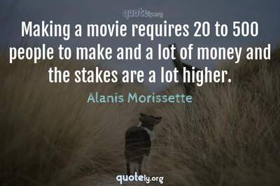 Photo Quote of Making a movie requires 20 to 500 people to make and a lot of money and the stakes are a lot higher.