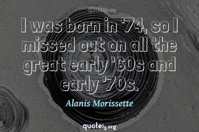 Photo Quote of I was born in '74, so I missed out on all the great early '60s and early '70s.