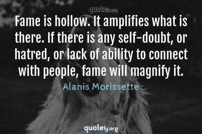 Photo Quote of Fame is hollow. It amplifies what is there. If there is any self-doubt, or hatred, or lack of ability to connect with people, fame will magnify it.