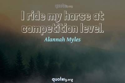 Photo Quote of I ride my horse at competition level.
