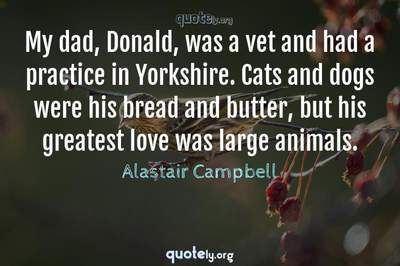 Photo Quote of My dad, Donald, was a vet and had a practice in Yorkshire. Cats and dogs were his bread and butter, but his greatest love was large animals.