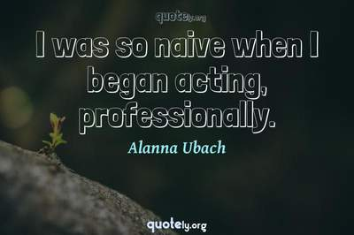 Photo Quote of I was so naive when I began acting, professionally.