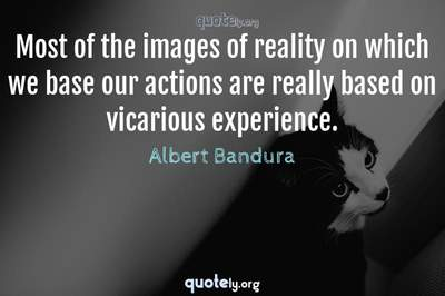 Photo Quote of Most of the images of reality on which we base our actions are really based on vicarious experience.