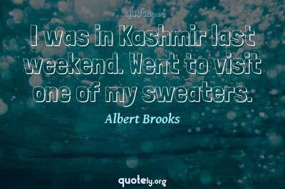 Photo Quote of I was in Kashmir last weekend. Went to visit one of my sweaters.