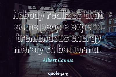 Photo Quote of Nobody realizes that some people expend tremendous energy merely to be normal.