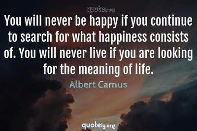 Photo Quote of You will never be happy if you continue to search for what happiness consists of. You will never live if you are looking for the meaning of life.