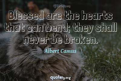 Photo Quote of Blessed are the hearts that can bend; they shall never be broken.