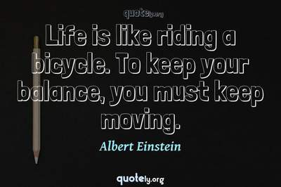 Photo Quote of Life is like riding a bicycle. To keep your balance, you must keep moving.