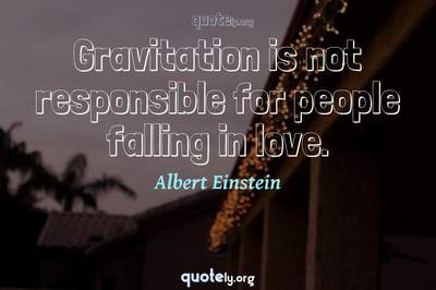 Photo Quote of Gravitation is not responsible for people falling in love.