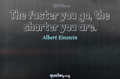 Photo Quote of The faster you go, the shorter you are.