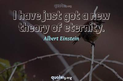 Photo Quote of I have just got a new theory of eternity.