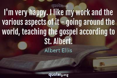 Photo Quote of I'm very happy. I like my work and the various aspects of it - going around the world, teaching the gospel according to St. Albert.
