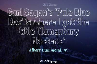 Photo Quote of Carl Sagan's 'Pale Blue Dot' is where I got the title 'Momentary Masters.'