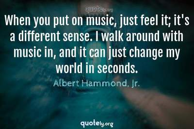 Photo Quote of When you put on music, just feel it; it's a different sense. I walk around with music in, and it can just change my world in seconds.