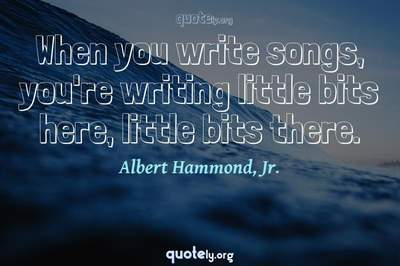 Photo Quote of When you write songs, you're writing little bits here, little bits there.