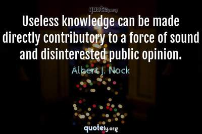 Photo Quote of Useless knowledge can be made directly contributory to a force of sound and disinterested public opinion.