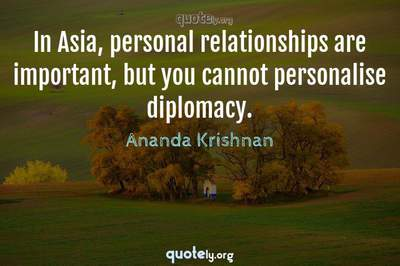 Photo Quote of In Asia, personal relationships are important, but you cannot personalise diplomacy.