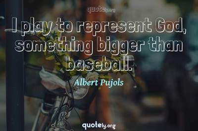 Photo Quote of I play to represent God, something bigger than baseball.