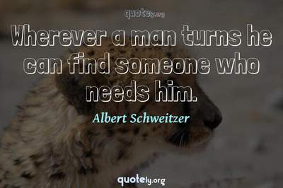 Photo Quote of Wherever a man turns he can find someone who needs him.