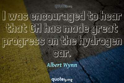 Photo Quote of I was encouraged to hear that GM has made great progress on the hydrogen car.
