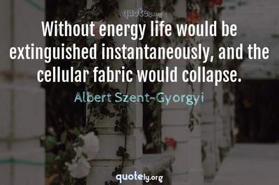 Photo Quote of Without energy life would be extinguished instantaneously, and the cellular fabric would collapse.