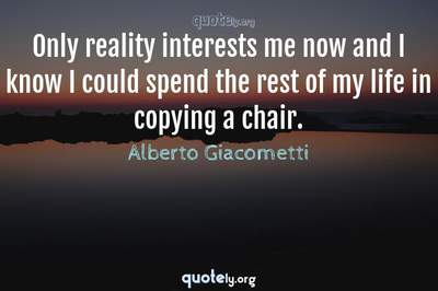 Photo Quote of Only reality interests me now and I know I could spend the rest of my life in copying a chair.