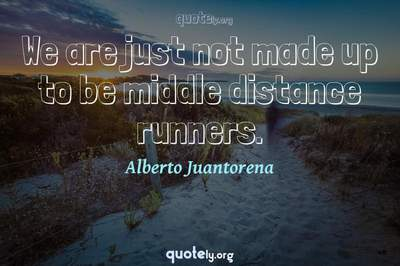 Photo Quote of We are just not made up to be middle distance runners.
