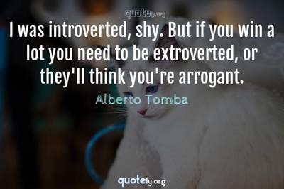 Photo Quote of I was introverted, shy. But if you win a lot you need to be extroverted, or they'll think you're arrogant.
