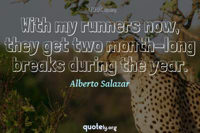 Photo Quote of With my runners now, they get two month-long breaks during the year.