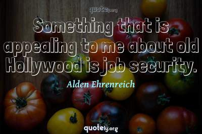 Photo Quote of Something that is appealing to me about old Hollywood is job security.