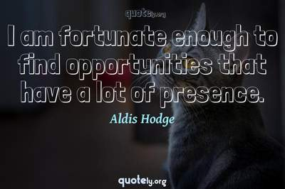 Photo Quote of I am fortunate enough to find opportunities that have a lot of presence.