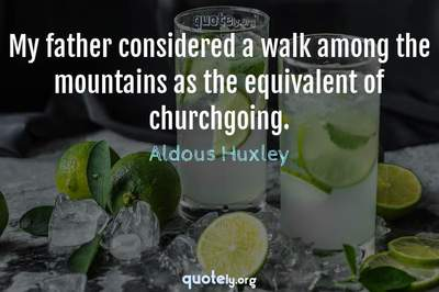 Photo Quote of My father considered a walk among the mountains as the equivalent of churchgoing.