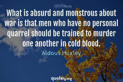 Photo Quote of What is absurd and monstrous about war is that men who have no personal quarrel should be trained to murder one another in cold blood.