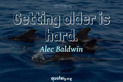 Photo Quote of Getting older is hard.