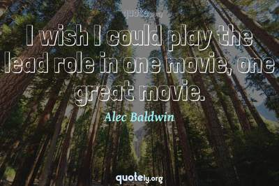 Photo Quote of I wish I could play the lead role in one movie, one great movie.