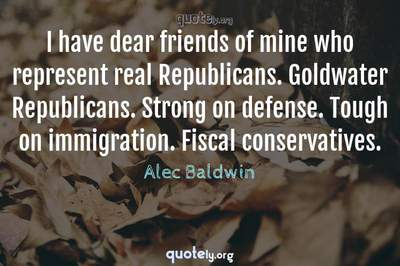 Photo Quote of I have dear friends of mine who represent real Republicans. Goldwater Republicans. Strong on defense. Tough on immigration. Fiscal conservatives.