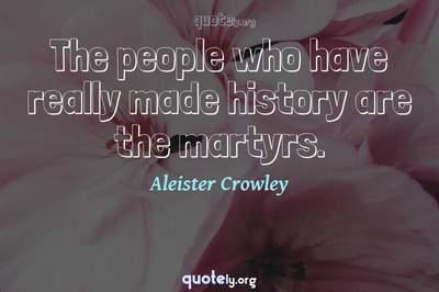 Photo Quote of The people who have really made history are the martyrs.