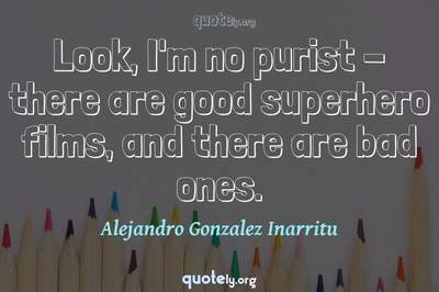 Photo Quote of Look, I'm no purist - there are good superhero films, and there are bad ones.