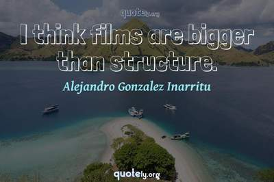 Photo Quote of I think films are bigger than structure.